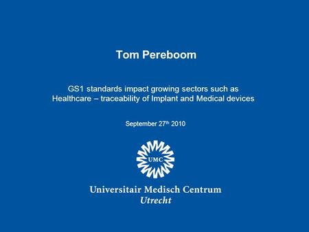 Tom Pereboom 1 Tom Pereboom GS1 standards impact growing sectors such as Healthcare – traceability of Implant and Medical devices September 27 th 2010.