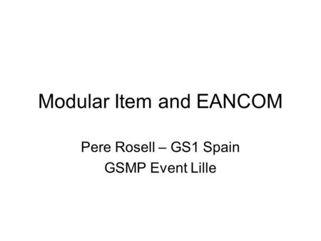 Modular Item and EANCOM Pere Rosell – GS1 Spain GSMP Event Lille.