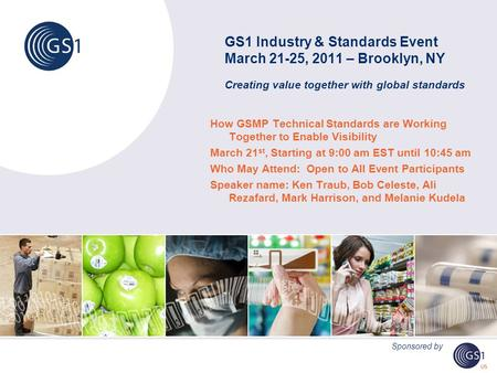 GS1 Industry & Standards Event March 21-25, 2011 – Brooklyn, NY Creating value together with global standards How GSMP Technical Standards are Working.