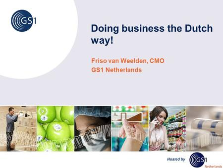 Hosted by Doing business the Dutch way! Friso van Weelden, CMO GS1 Netherlands.