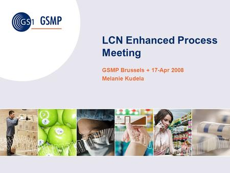 LCN Enhanced Process Meeting GSMP Brussels + 17-Apr 2008 Melanie Kudela.