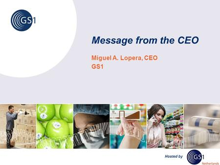 Hosted by Message from the CEO Miguel A. Lopera, CEO GS1.