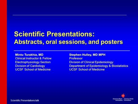 Scientific Presentations talk Scientific Presentations: Abstracts, oral sessions, and posters Stephen Hulley, MD MPH Professor Division of Clinical Epidemiology.