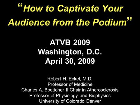 How to Captivate Your Audience from the Podium ATVB 2009 Washington, D.C. April 30, 2009 Robert H. Eckel, M.D. Professor of Medicine Charles A. Boettcher.