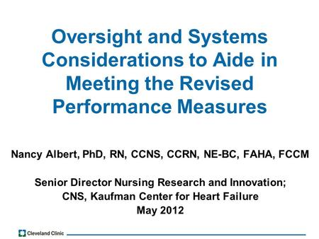 Oversight and Systems Considerations to Aide in Meeting the Revised Performance Measures Nancy Albert, PhD, RN, CCNS, CCRN, NE-BC, FAHA, FCCM Senior Director.