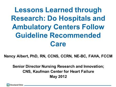 Lessons Learned through Research: Do Hospitals and Ambulatory Centers Follow Guideline Recommended Care Nancy Albert, PhD, RN, CCNS, CCRN, NE-BC, FAHA,