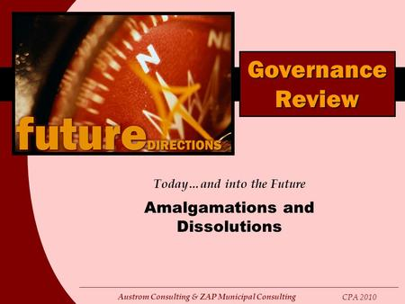 Austrom Consulting & ZAP Municipal Consulting CPA 2010 Today…and into the Future Amalgamations and Dissolutions Governance Review.
