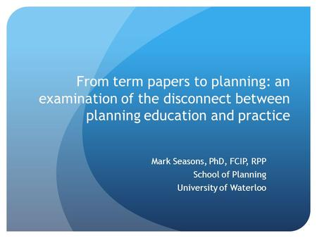 From term papers to planning: an examination of the disconnect between planning education and practice Mark Seasons, PhD, FCIP, RPP School of Planning.