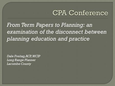 From Term Papers to Planning: an examination of the disconnect between planning education and practice Dale Freitag, ACP, MCIP Long Range Planner Lacombe.