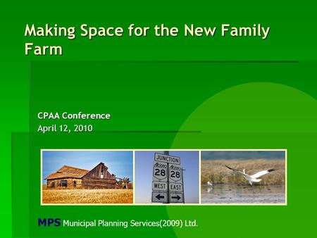 Making Space for the New Family Farm CPAA Conference April 12, 2010 MPS Municipal Planning Services(2009) Ltd.