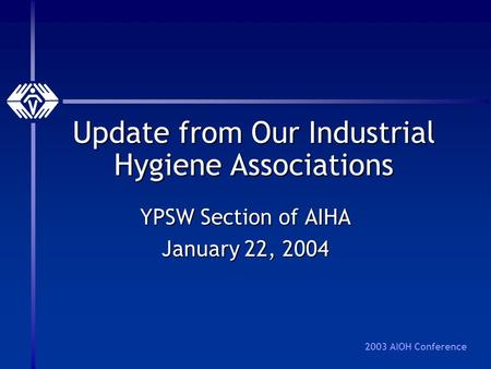 2003 AIOH Conference Update from Our Industrial Hygiene Associations YPSW Section of AIHA January 22, 2004.