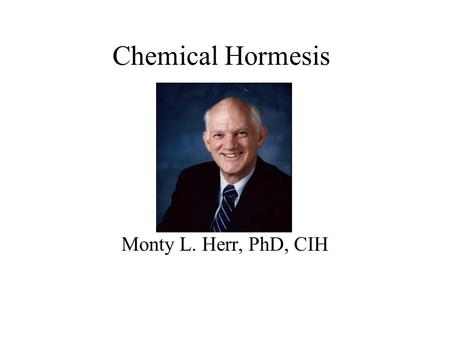 Chemical Hormesis Monty L. Herr, PhD, CIH. Paracelsus What is it that is not poison? All things are poison and none without poison. Only the dose determines.