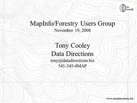 MapInfo/Forestry Users Group November 19, 2008 Tony Cooley Data Directions 541-345-4MAP