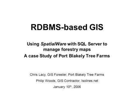 RDBMS-based GIS Using SpatialWare with SQL Server to manage forestry maps A case Study of Port Blakely Tree Farms Chris Lacy, GIS Forester, Port Blakely.