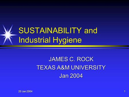 20 Jan 2004 1 SUSTAINABILITY and Industrial Hygiene JAMES C. ROCK TEXAS A&M UNIVERSITY Jan 2004.