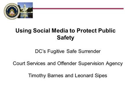 DCs Fugitive Safe Surrender Court Services and Offender Supervision Agency Timothy Barnes and Leonard Sipes Using Social Media to Protect Public Safety.