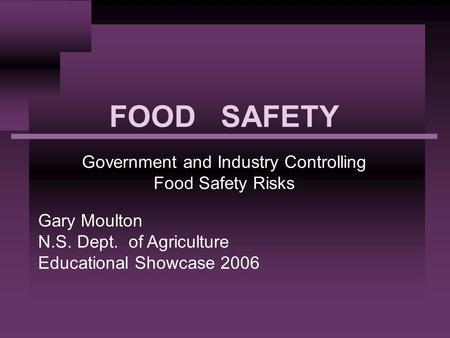 FOOD SAFETY Government and Industry Controlling Food Safety Risks Gary Moulton N.S. Dept. of Agriculture Educational Showcase 2006.