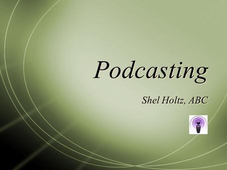 Podcasting Shel Holtz, ABC. What is podcasting? Audio file Show format Time-shifted: Subscription-enabled through RSS Detachable Accompanied by show notes.