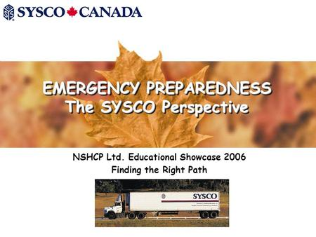 EMERGENCY PREPAREDNESS The SYSCO Perspective NSHCP Ltd. Educational Showcase 2006 Finding the Right Path.