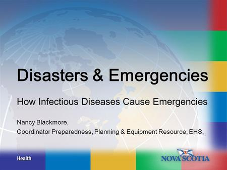 Disasters & Emergencies How Infectious Diseases Cause Emergencies Nancy Blackmore, Coordinator Preparedness, Planning & Equipment Resource, EHS,