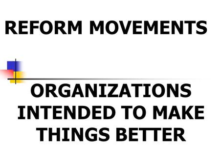 REFORM MOVEMENTS ORGANIZATIONS INTENDED TO MAKE THINGS BETTER.