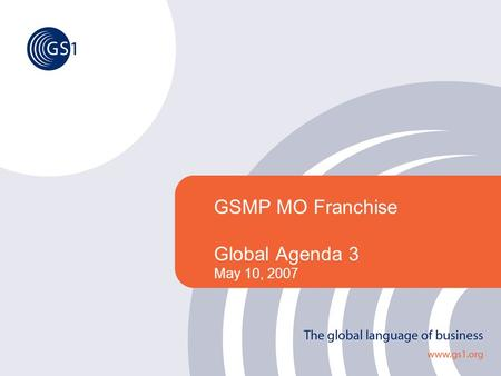GSMP MO Franchise Global Agenda 3 May 10, 2007. ©2005 GS1 2 The Global Collaborative Forum Agenda Key MilestonesMelanie Kudela Global Agenda Topics and.
