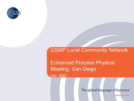 GSMP Local Community Network Enhanced Process Physical Meeting, San Diego Oct. 2007.