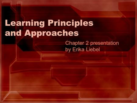 Learning Principles and Approaches Chapter 2 presentation by Erika Liebel.