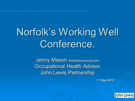 Norfolks Working Well Conference. Jenny Mason RGN BSc(Hons) Dip (OH) Occupational Health Advisor John Lewis Partnership 11 th May 2010.