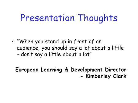 Presentation Thoughts When you stand up in front of an audience, you should say a lot about a little - dont say a little about a lot European Learning.