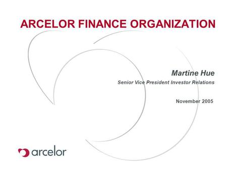 ARCELOR FINANCE ORGANIZATION November 2005 Martine Hue Senior Vice President Investor Relations.