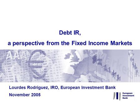 Lourdes Rodríguez, IRO, European Investment Bank November 2005 Debt IR, a perspective from the Fixed Income Markets.