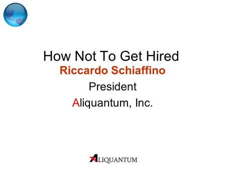 How Not To Get Hired Riccardo Schiaffino President Aliquantum, Inc.