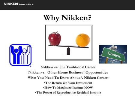 Why Nikken? Nikken vs. The Traditional Career Nikken vs. Other Home Business Opportunities What You Need To Know About A Nikken Career: The Return On Your.