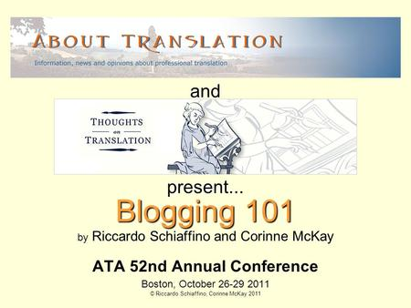 Blogging 101 by Riccardo Schiaffino and Corinne McKay ATA 52nd Annual Conference Boston, October 26-29 2011 © Riccardo Schiaffino, Corinne McKay 2011 present...