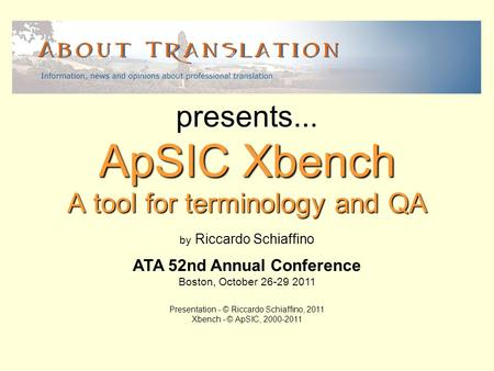 A tool for terminology and QA ApSIC Xbench presents... by Riccardo Schiaffino ATA 52nd Annual Conference Boston, October 26-29 2011 Presentation - © Riccardo.