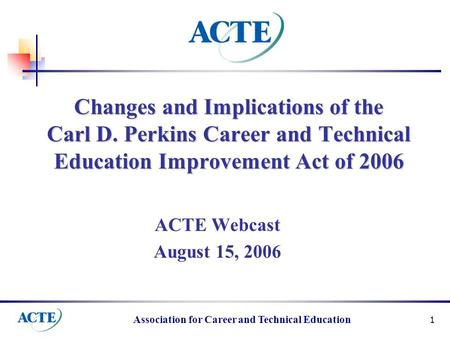 Association for Career and Technical Education 1 Changes and Implications of the Carl D. Perkins Career and Technical Education Improvement Act of 2006.