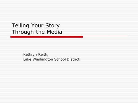 Telling Your Story Through the Media Kathryn Reith, Lake Washington School District.
