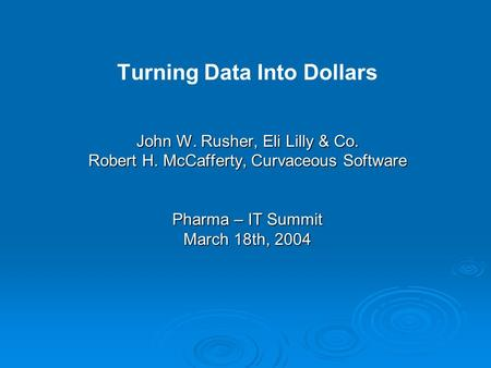 Turning Data Into Dollars John W. Rusher, Eli Lilly & Co. Robert H. McCafferty, Curvaceous Software Pharma – IT Summit March 18th, 2004.