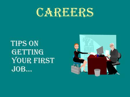 Careers Tips on getting your first job…. Think about it – What type of job are you interested in??? Fast Food/Restaurants Retail Stores Working Outdoors.
