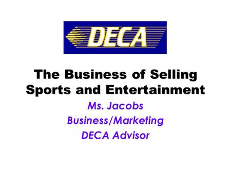 The Business of Selling Sports and Entertainment Ms. Jacobs Business/Marketing DECA Advisor.
