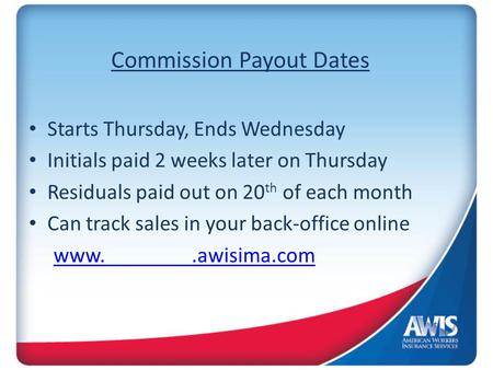 Commission Payout Dates Starts Thursday, Ends Wednesday Initials paid 2 weeks later on Thursday Residuals paid out on 20 th of each month Can track sales.