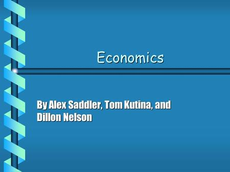 Economics By Alex Saddler, Tom Kutina, and Dillon Nelson.