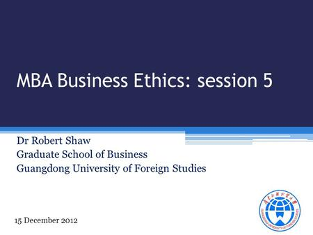 MBA Business Ethics: session 5 Dr Robert Shaw Graduate School of Business Guangdong University of Foreign Studies 15 December 2012.