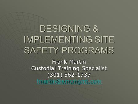 DESIGNING & IMPLEMENTING SITE SAFETY PROGRAMS Frank Martin Custodial Training Specialist (301) 562-1737