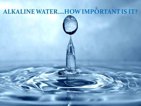 ALKALINE WATER….HOW IMPORTANT IS IT?