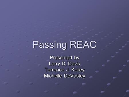 Passing REAC Presented by Larry D. Davis Terrence J. Kelley Michelle DeVastey.