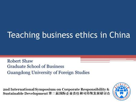 Teaching business ethics in China Robert Shaw Graduate School of Business Guangdong University of Foreign Studies 2nd International Symposium on Corporate.