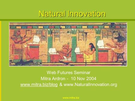 Www.mitra.biz Natural Innovation Web Futures Seminar Mitra Ardron - 10 Nov 2004 www.mitra.biz/blogwww.mitra.biz/blog & www.NaturalInnovation.org.