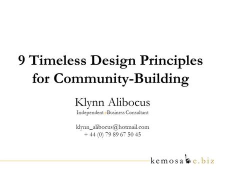 9 Timeless Design Principles for Community-Building Klynn Alibocus Independent eBusiness Consultant + 44 (0) 79 89 67 50 45.
